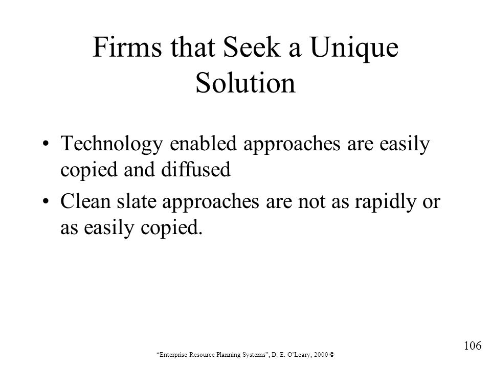 """106 """"Enterprise Resource Planning Systems"""", D. E. O'Leary, 2000 © Firms that Seek a Unique Solution Technology enabled approaches are easily copied an"""