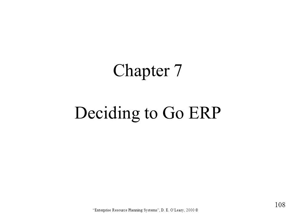 """108 """"Enterprise Resource Planning Systems"""", D. E. O'Leary, 2000 © Chapter 7 Deciding to Go ERP"""