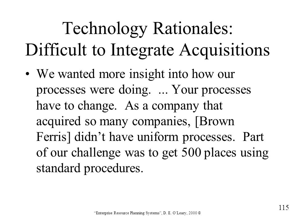 """115 """"Enterprise Resource Planning Systems"""", D. E. O'Leary, 2000 © Technology Rationales: Difficult to Integrate Acquisitions We wanted more insight in"""