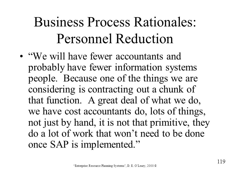 """119 """"Enterprise Resource Planning Systems"""", D. E. O'Leary, 2000 © Business Process Rationales: Personnel Reduction """"We will have fewer accountants and"""