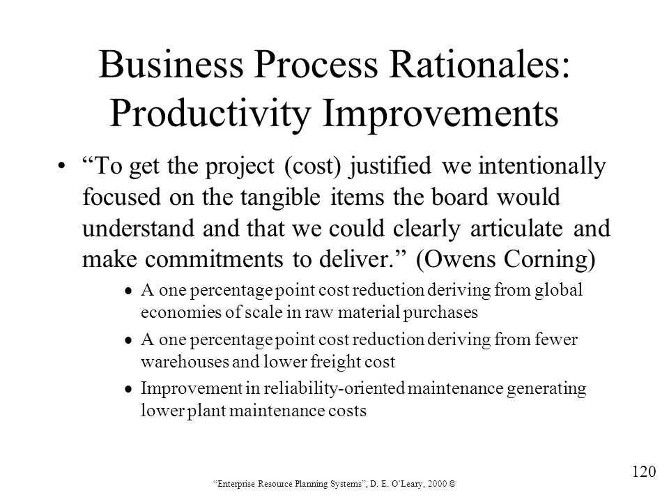 """120 """"Enterprise Resource Planning Systems"""", D. E. O'Leary, 2000 © Business Process Rationales: Productivity Improvements """"To get the project (cost) ju"""