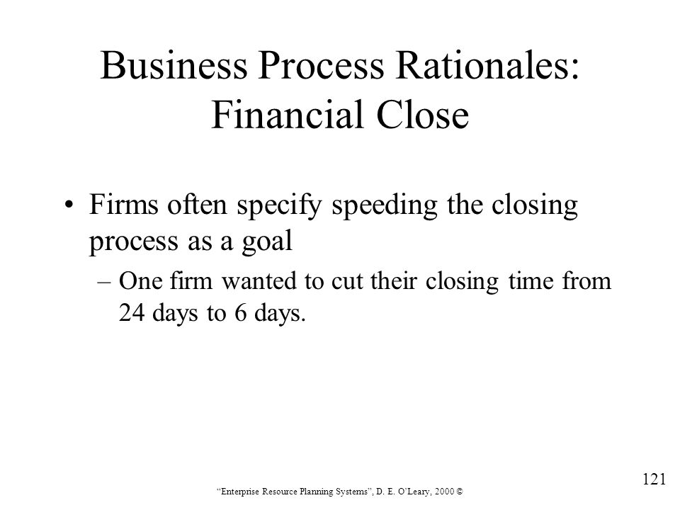 """121 """"Enterprise Resource Planning Systems"""", D. E. O'Leary, 2000 © Business Process Rationales: Financial Close Firms often specify speeding the closin"""