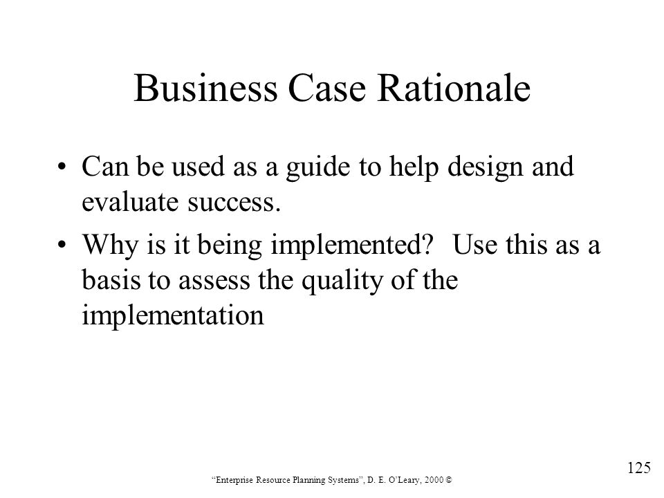"""125 """"Enterprise Resource Planning Systems"""", D. E. O'Leary, 2000 © Business Case Rationale Can be used as a guide to help design and evaluate success."""