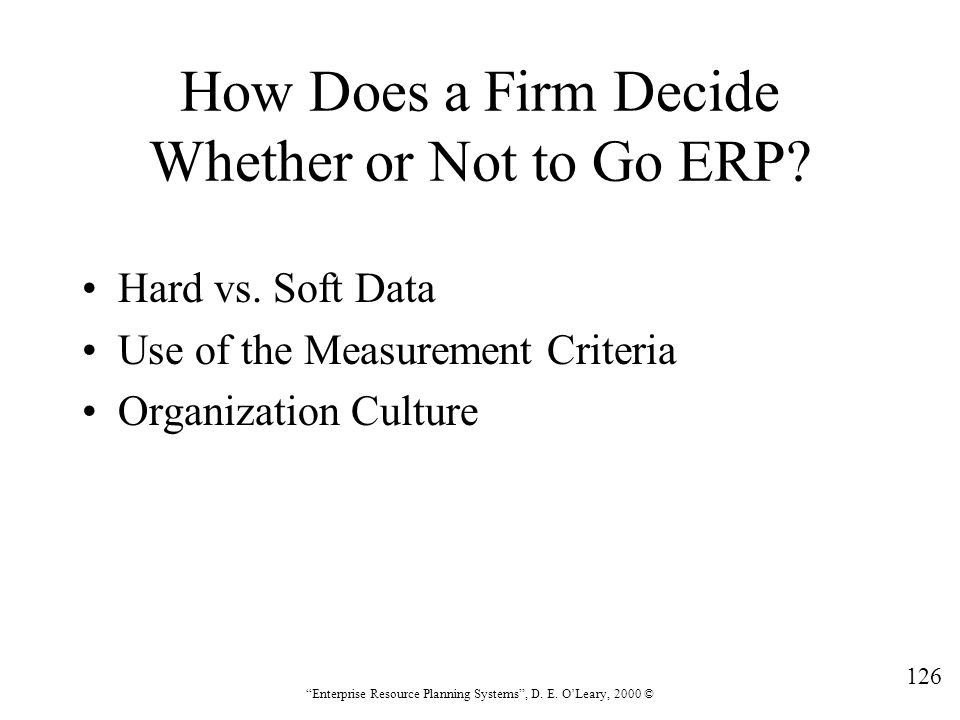 """126 """"Enterprise Resource Planning Systems"""", D. E. O'Leary, 2000 © How Does a Firm Decide Whether or Not to Go ERP? Hard vs. Soft Data Use of the Measu"""