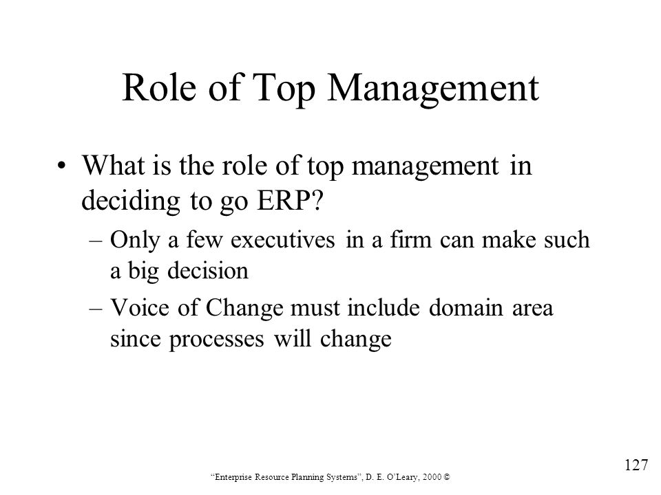 """127 """"Enterprise Resource Planning Systems"""", D. E. O'Leary, 2000 © Role of Top Management What is the role of top management in deciding to go ERP? –On"""