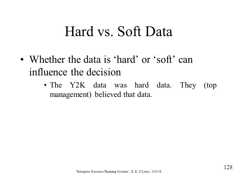 """128 """"Enterprise Resource Planning Systems"""", D. E. O'Leary, 2000 © Hard vs. Soft Data Whether the data is 'hard' or 'soft' can influence the decision T"""