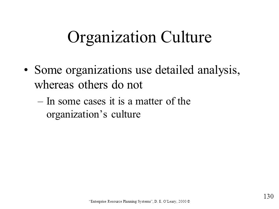 """130 """"Enterprise Resource Planning Systems"""", D. E. O'Leary, 2000 © Organization Culture Some organizations use detailed analysis, whereas others do not"""