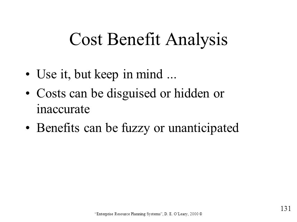 """131 """"Enterprise Resource Planning Systems"""", D. E. O'Leary, 2000 © Cost Benefit Analysis Use it, but keep in mind... Costs can be disguised or hidden o"""