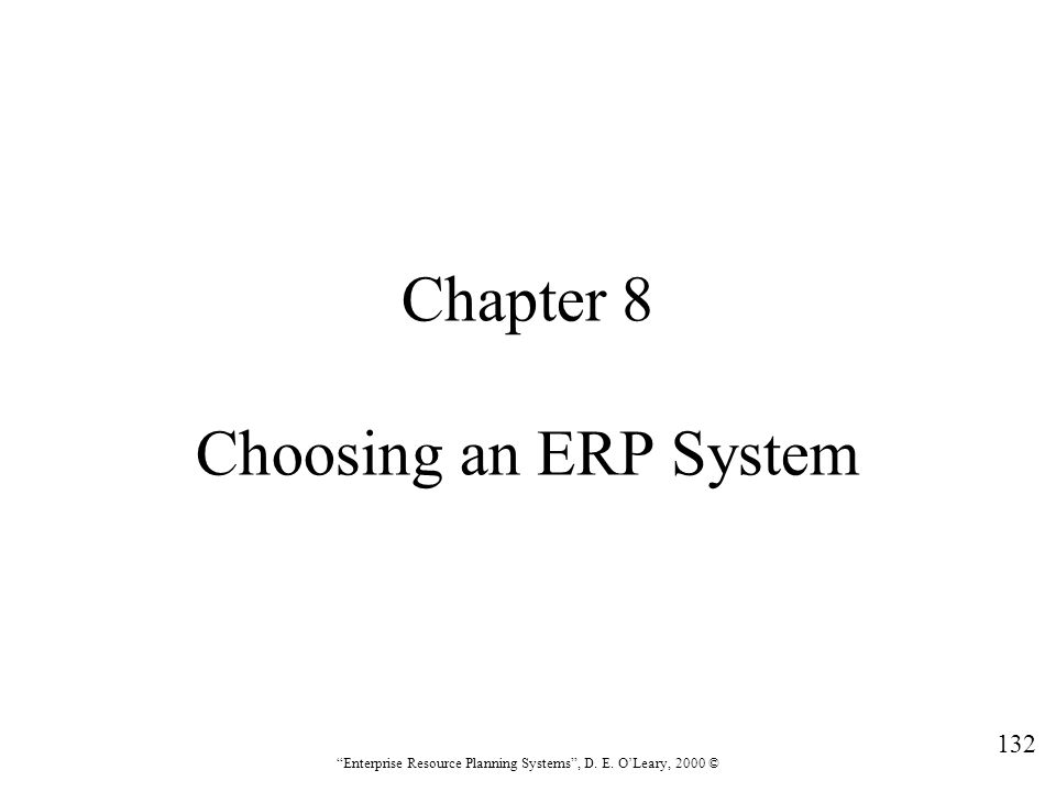 """132 """"Enterprise Resource Planning Systems"""", D. E. O'Leary, 2000 © Chapter 8 Choosing an ERP System"""