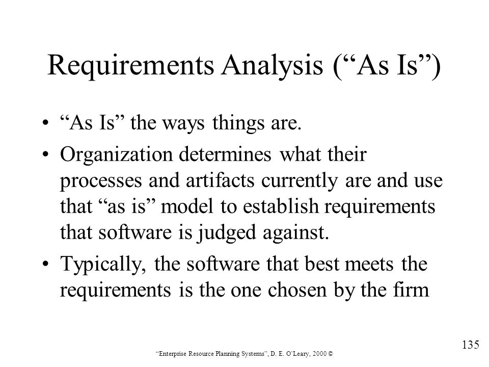 """135 """"Enterprise Resource Planning Systems"""", D. E. O'Leary, 2000 © Requirements Analysis (""""As Is"""") """"As Is"""" the ways things are. Organization determines"""