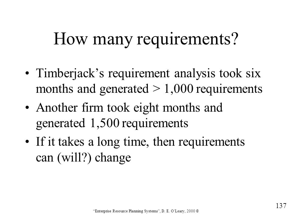 """137 """"Enterprise Resource Planning Systems"""", D. E. O'Leary, 2000 © How many requirements? Timberjack's requirement analysis took six months and generat"""