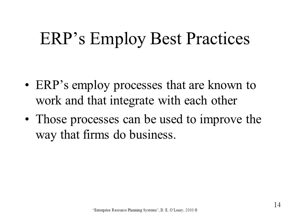 """14 """"Enterprise Resource Planning Systems"""", D. E. O'Leary, 2000 © ERP's Employ Best Practices ERP's employ processes that are known to work and that in"""
