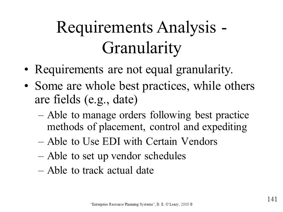 """141 """"Enterprise Resource Planning Systems"""", D. E. O'Leary, 2000 © Requirements Analysis - Granularity Requirements are not equal granularity. Some are"""