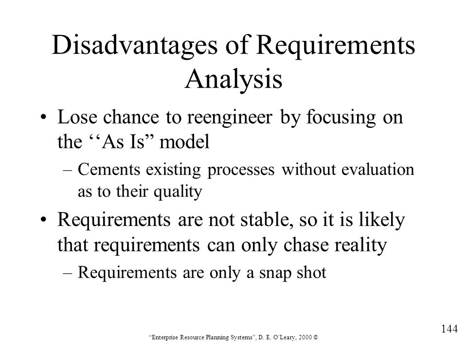"""144 """"Enterprise Resource Planning Systems"""", D. E. O'Leary, 2000 © Disadvantages of Requirements Analysis Lose chance to reengineer by focusing on the"""