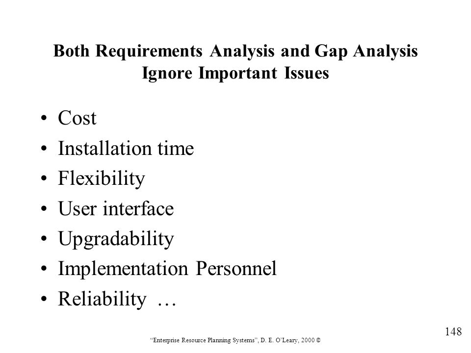 """148 """"Enterprise Resource Planning Systems"""", D. E. O'Leary, 2000 © Both Requirements Analysis and Gap Analysis Ignore Important Issues Cost Installatio"""