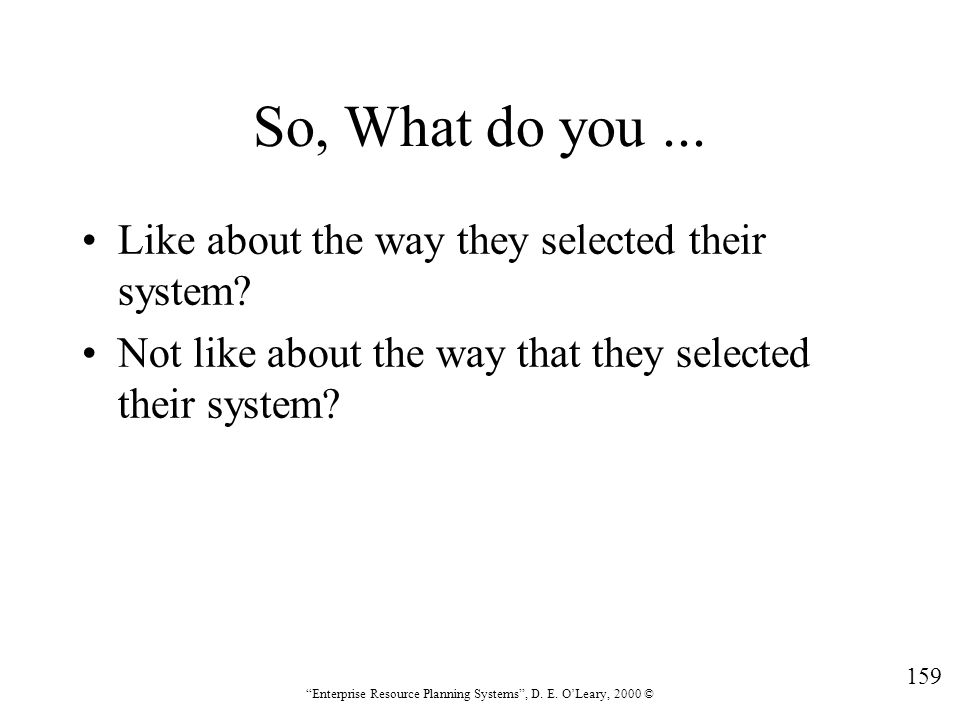 """159 """"Enterprise Resource Planning Systems"""", D. E. O'Leary, 2000 © So, What do you... Like about the way they selected their system? Not like about the"""
