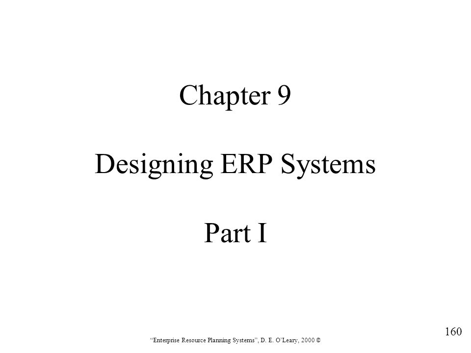 """160 """"Enterprise Resource Planning Systems"""", D. E. O'Leary, 2000 © Chapter 9 Designing ERP Systems Part I"""