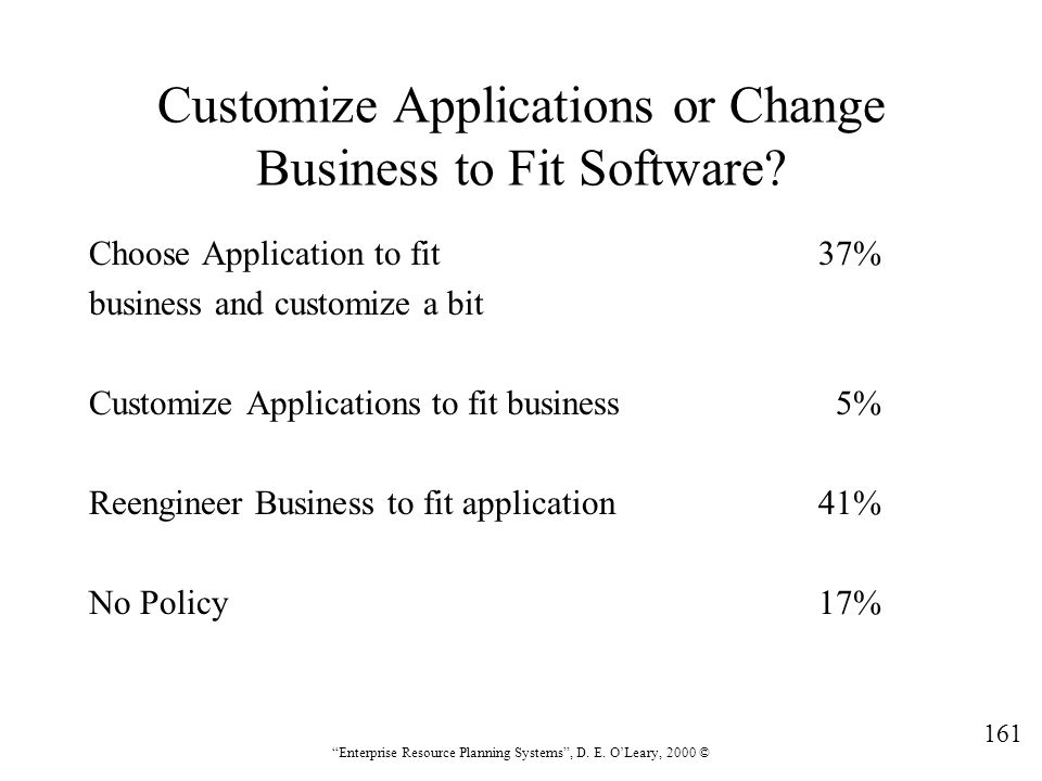 """161 """"Enterprise Resource Planning Systems"""", D. E. O'Leary, 2000 © Customize Applications or Change Business to Fit Software? Choose Application to fit"""