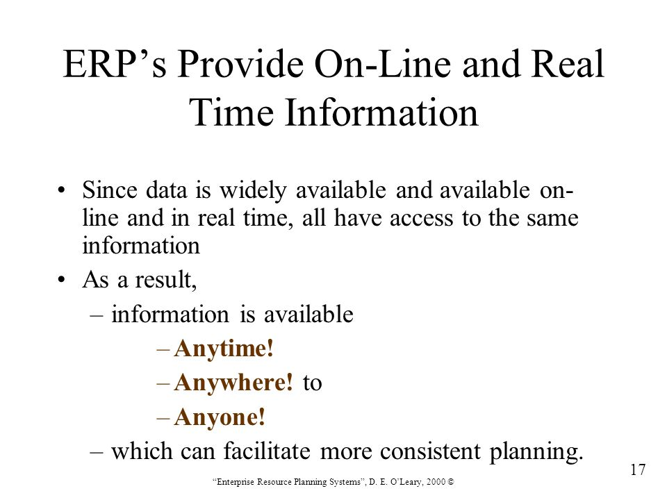 """17 """"Enterprise Resource Planning Systems"""", D. E. O'Leary, 2000 © ERP's Provide On-Line and Real Time Information Since data is widely available and av"""