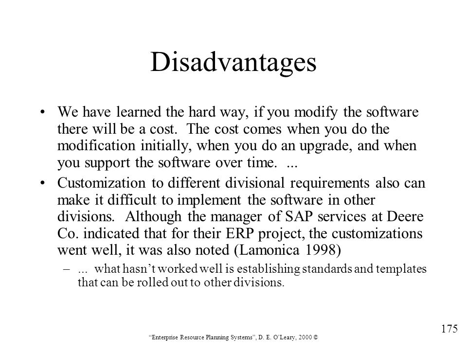 """175 """"Enterprise Resource Planning Systems"""", D. E. O'Leary, 2000 © Disadvantages We have learned the hard way, if you modify the software there will be"""