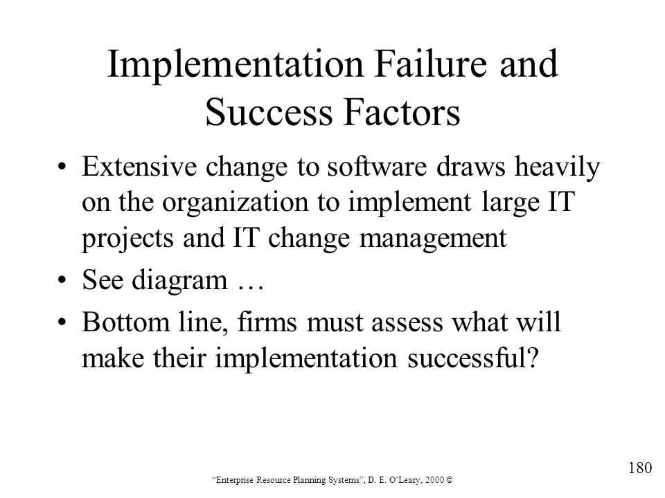 """180 """"Enterprise Resource Planning Systems"""", D. E. O'Leary, 2000 © Implementation Failure and Success Factors Extensive change to software draws heavil"""
