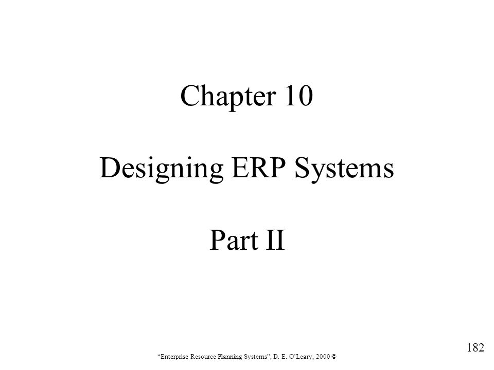 """182 """"Enterprise Resource Planning Systems"""", D. E. O'Leary, 2000 © Chapter 10 Designing ERP Systems Part II"""