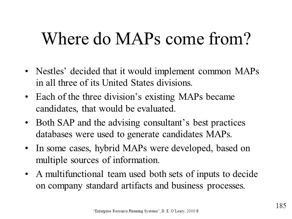 """185 """"Enterprise Resource Planning Systems"""", D. E. O'Leary, 2000 © Where do MAPs come from? Nestles' decided that it would implement common MAPs in all"""