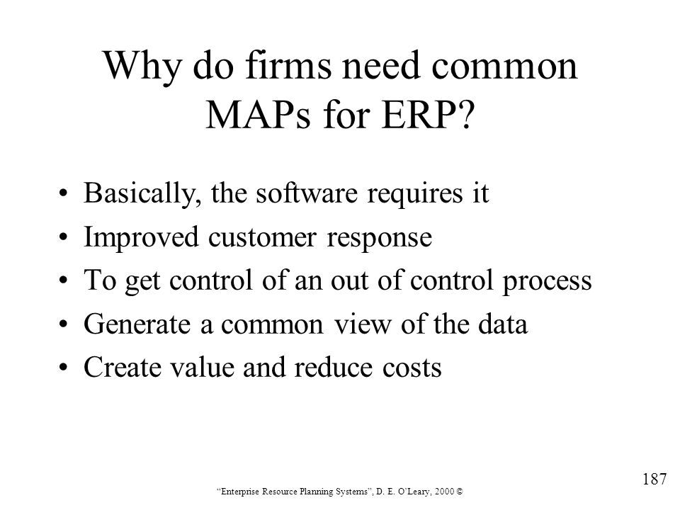 """187 """"Enterprise Resource Planning Systems"""", D. E. O'Leary, 2000 © Why do firms need common MAPs for ERP? Basically, the software requires it Improved"""
