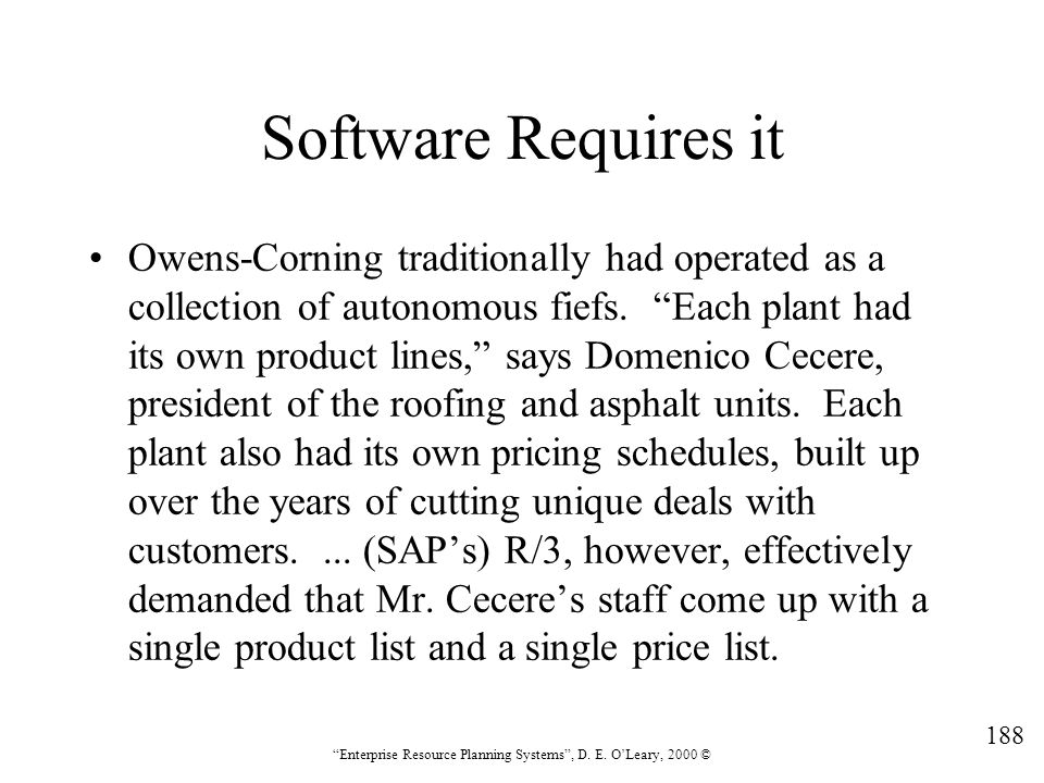 """188 """"Enterprise Resource Planning Systems"""", D. E. O'Leary, 2000 © Software Requires it Owens-Corning traditionally had operated as a collection of aut"""