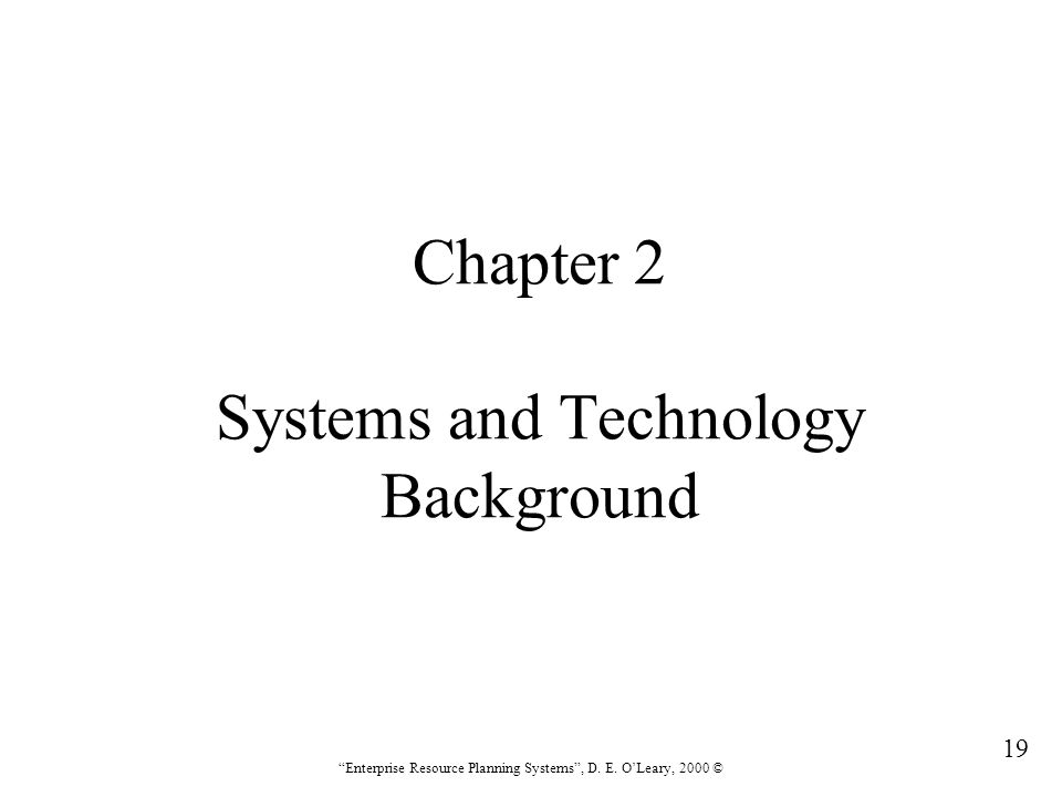 """19 """"Enterprise Resource Planning Systems"""", D. E. O'Leary, 2000 © Chapter 2 Systems and Technology Background"""