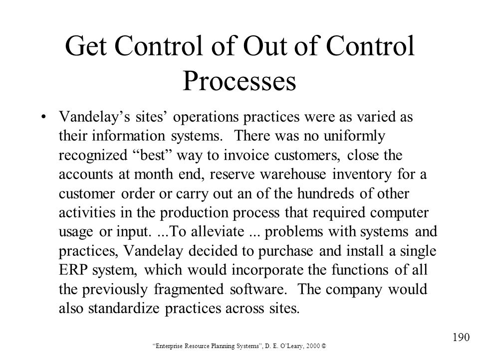 """190 """"Enterprise Resource Planning Systems"""", D. E. O'Leary, 2000 © Get Control of Out of Control Processes Vandelay's sites' operations practices were"""