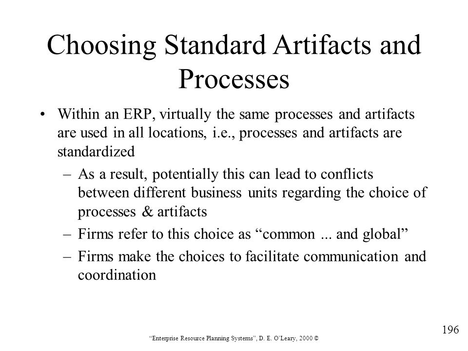 """196 """"Enterprise Resource Planning Systems"""", D. E. O'Leary, 2000 © Choosing Standard Artifacts and Processes Within an ERP, virtually the same processe"""