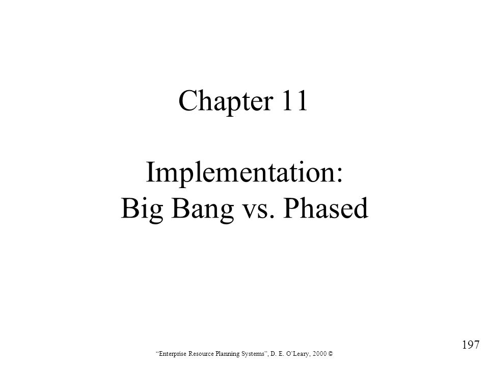 """197 """"Enterprise Resource Planning Systems"""", D. E. O'Leary, 2000 © Chapter 11 Implementation: Big Bang vs. Phased"""