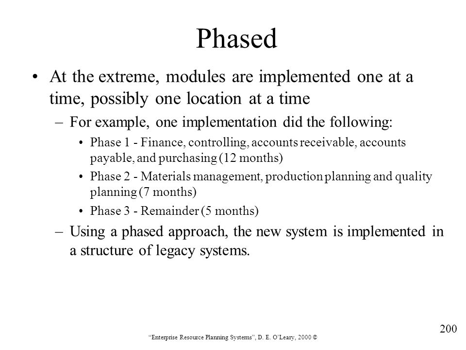"""200 """"Enterprise Resource Planning Systems"""", D. E. O'Leary, 2000 © Phased At the extreme, modules are implemented one at a time, possibly one location"""