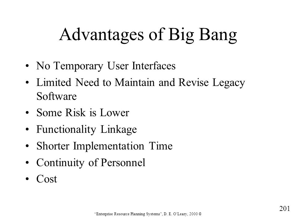 """201 """"Enterprise Resource Planning Systems"""", D. E. O'Leary, 2000 © Advantages of Big Bang No Temporary User Interfaces Limited Need to Maintain and Rev"""