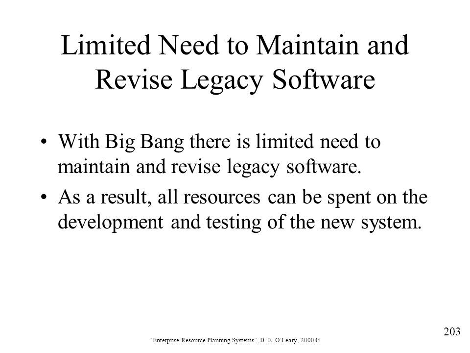 """203 """"Enterprise Resource Planning Systems"""", D. E. O'Leary, 2000 © Limited Need to Maintain and Revise Legacy Software With Big Bang there is limited n"""