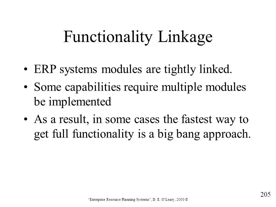 """205 """"Enterprise Resource Planning Systems"""", D. E. O'Leary, 2000 © Functionality Linkage ERP systems modules are tightly linked. Some capabilities requ"""