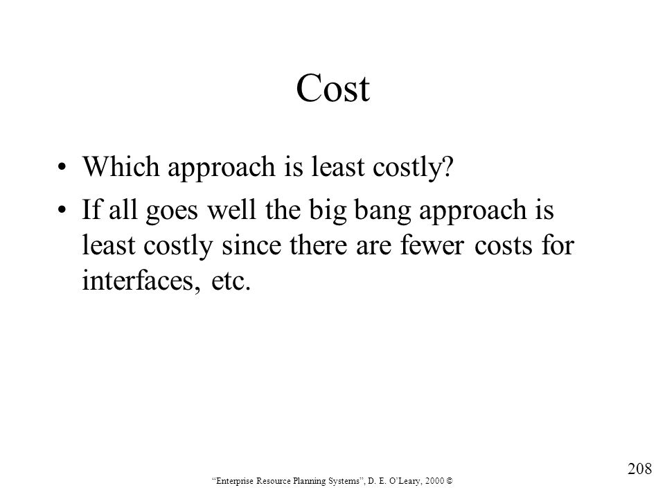 """208 """"Enterprise Resource Planning Systems"""", D. E. O'Leary, 2000 © Cost Which approach is least costly? If all goes well the big bang approach is least"""