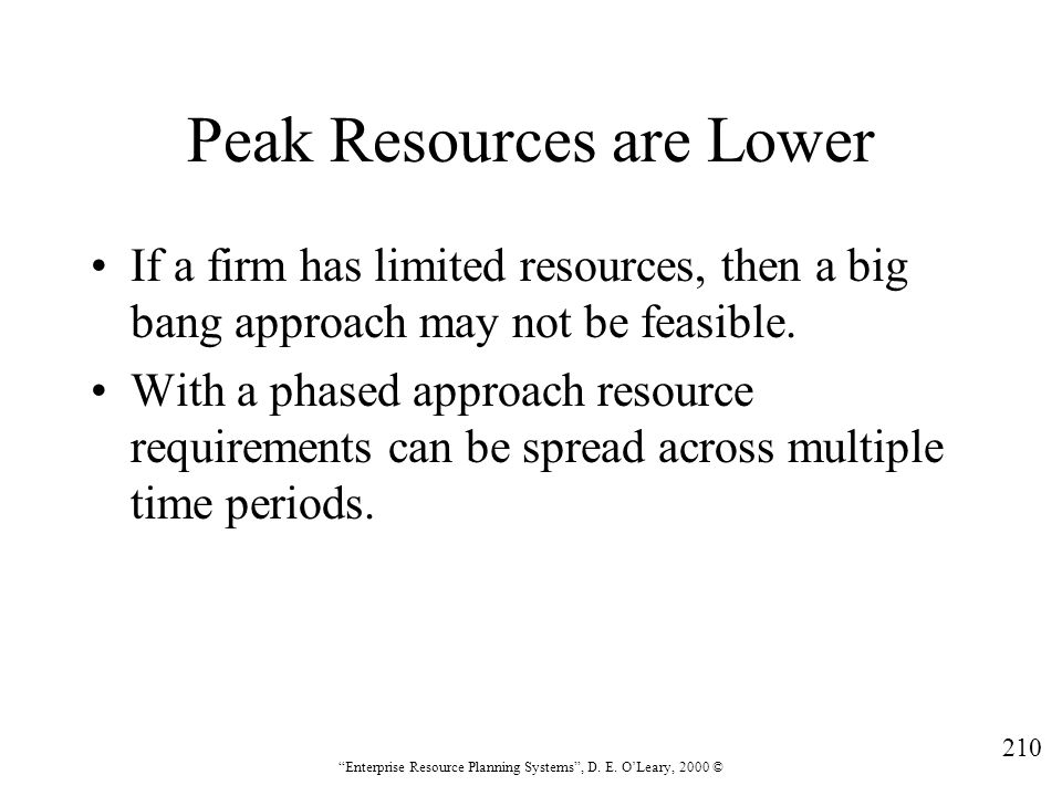 """210 """"Enterprise Resource Planning Systems"""", D. E. O'Leary, 2000 © Peak Resources are Lower If a firm has limited resources, then a big bang approach m"""