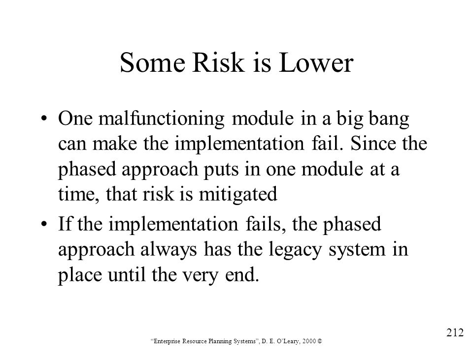 """212 """"Enterprise Resource Planning Systems"""", D. E. O'Leary, 2000 © Some Risk is Lower One malfunctioning module in a big bang can make the implementati"""
