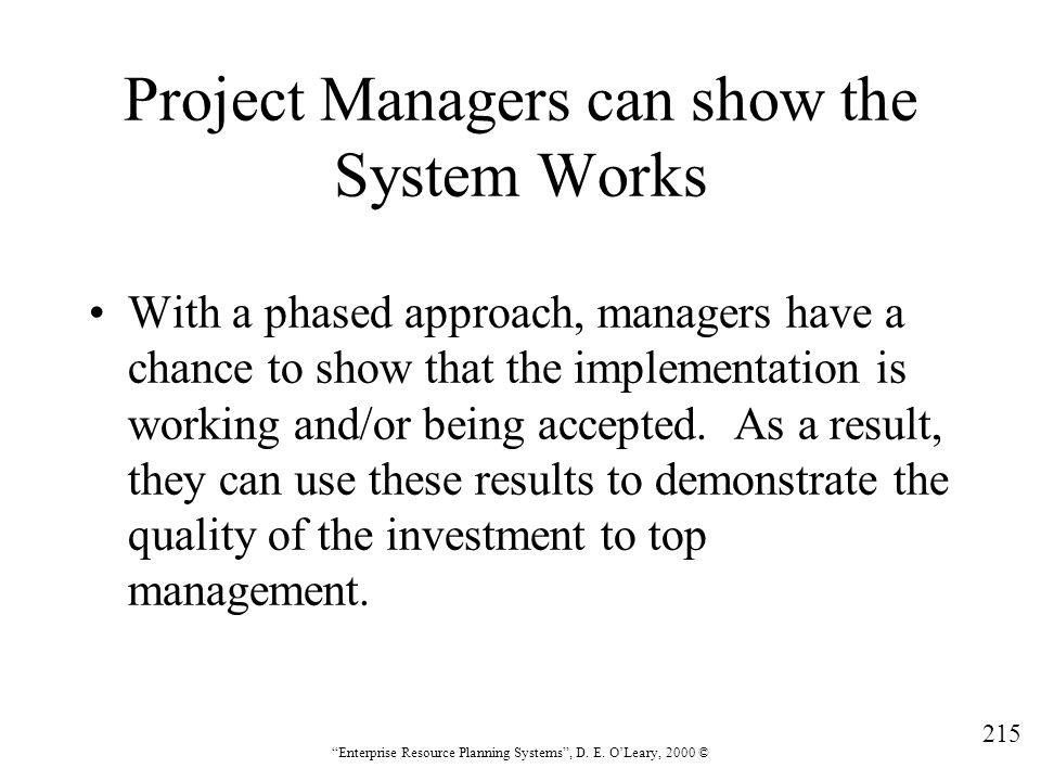 """215 """"Enterprise Resource Planning Systems"""", D. E. O'Leary, 2000 © Project Managers can show the System Works With a phased approach, managers have a c"""