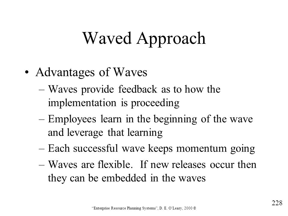 """228 """"Enterprise Resource Planning Systems"""", D. E. O'Leary, 2000 © Waved Approach Advantages of Waves –Waves provide feedback as to how the implementat"""