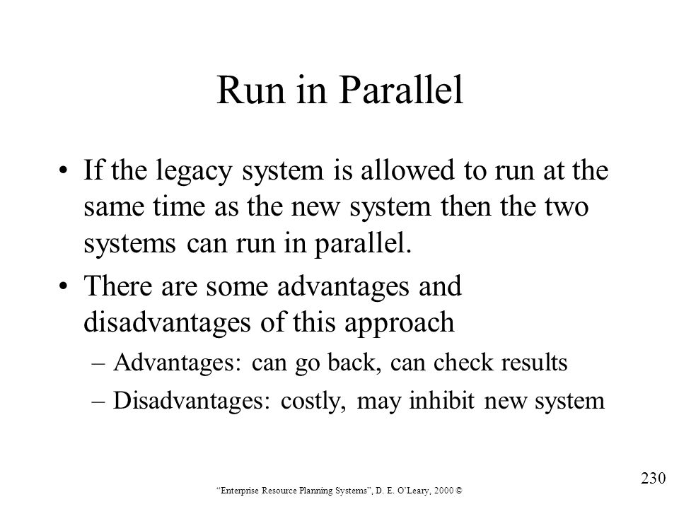 """230 """"Enterprise Resource Planning Systems"""", D. E. O'Leary, 2000 © Run in Parallel If the legacy system is allowed to run at the same time as the new s"""