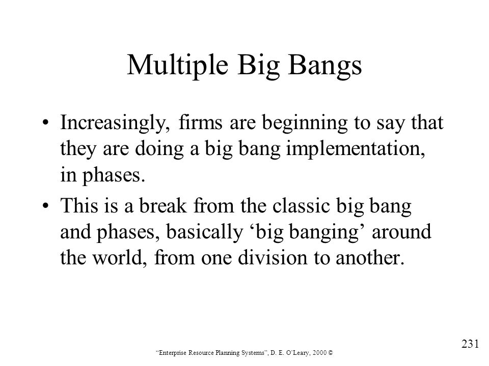 """231 """"Enterprise Resource Planning Systems"""", D. E. O'Leary, 2000 © Multiple Big Bangs Increasingly, firms are beginning to say that they are doing a bi"""