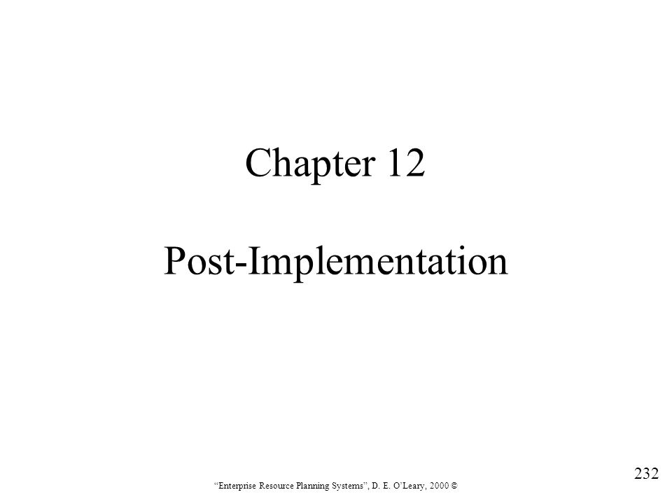 """232 """"Enterprise Resource Planning Systems"""", D. E. O'Leary, 2000 © Chapter 12 Post-Implementation"""