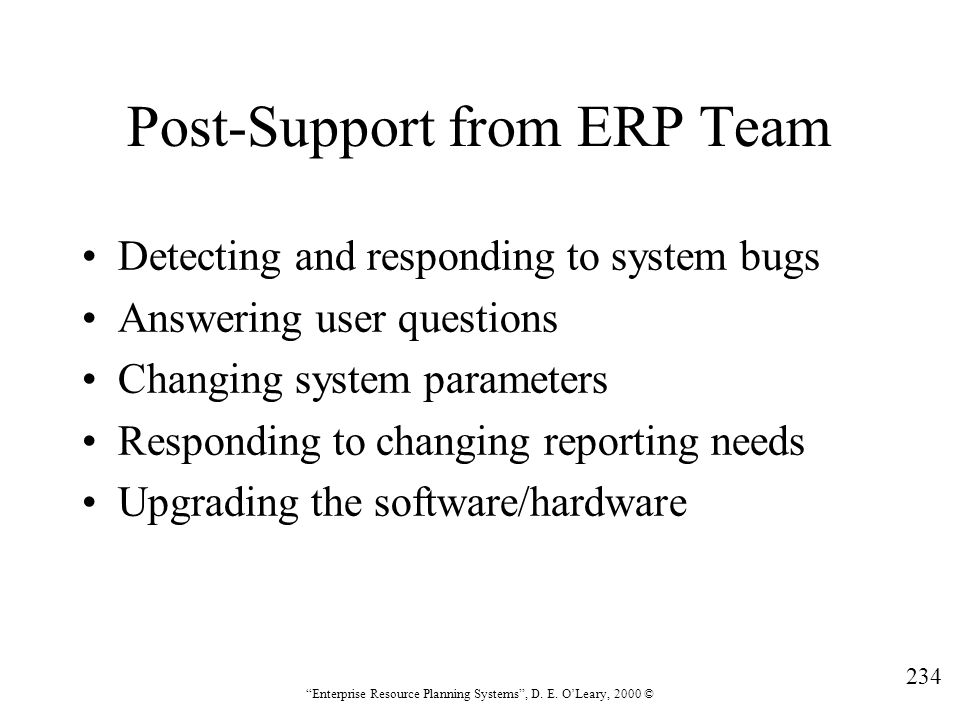 """234 """"Enterprise Resource Planning Systems"""", D. E. O'Leary, 2000 © Post-Support from ERP Team Detecting and responding to system bugs Answering user qu"""