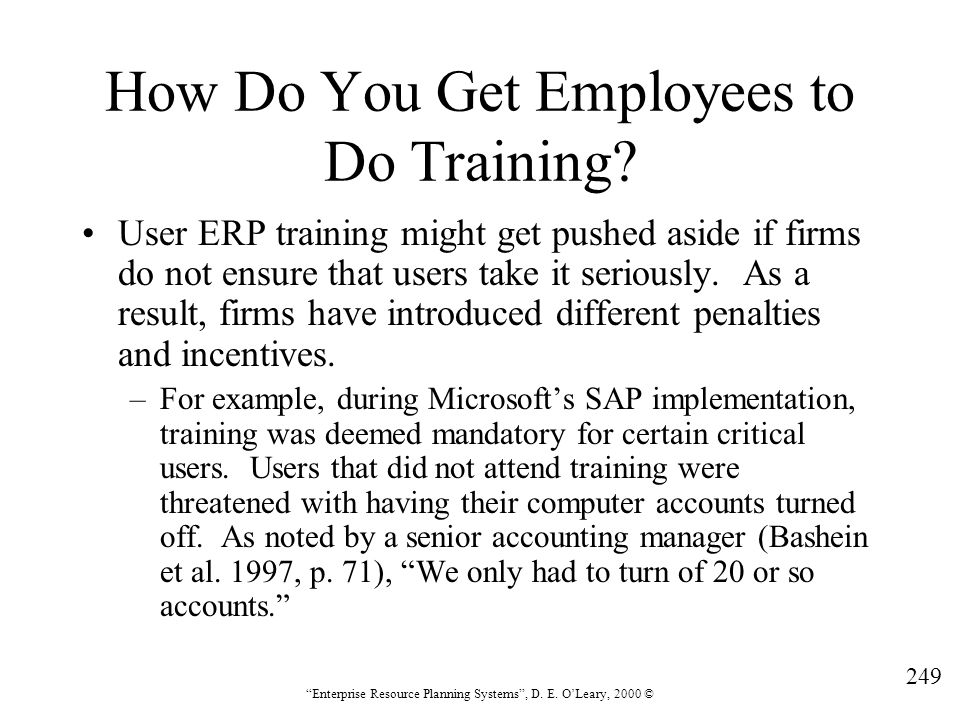 """249 """"Enterprise Resource Planning Systems"""", D. E. O'Leary, 2000 © How Do You Get Employees to Do Training? User ERP training might get pushed aside if"""