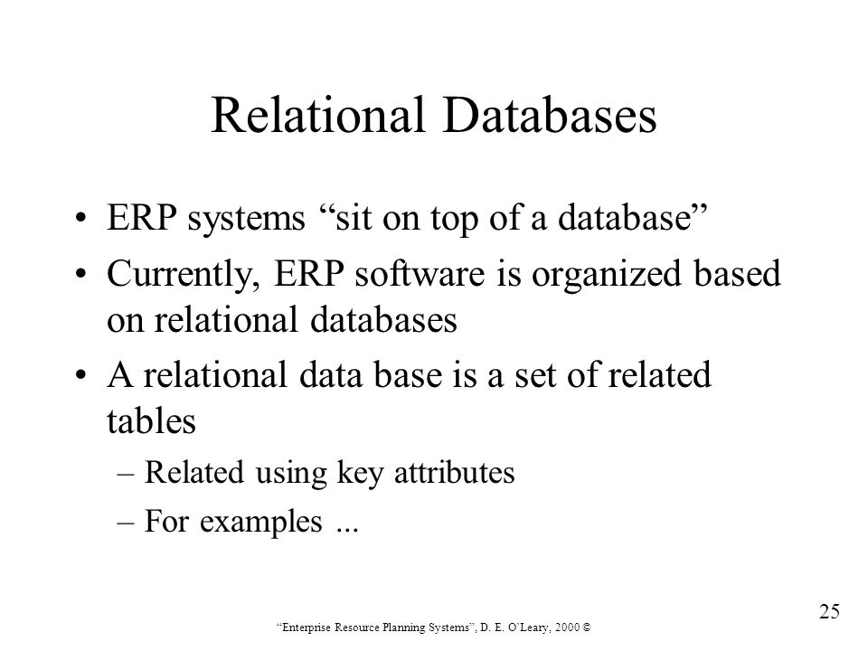 """25 """"Enterprise Resource Planning Systems"""", D. E. O'Leary, 2000 © Relational Databases ERP systems """"sit on top of a database"""" Currently, ERP software i"""