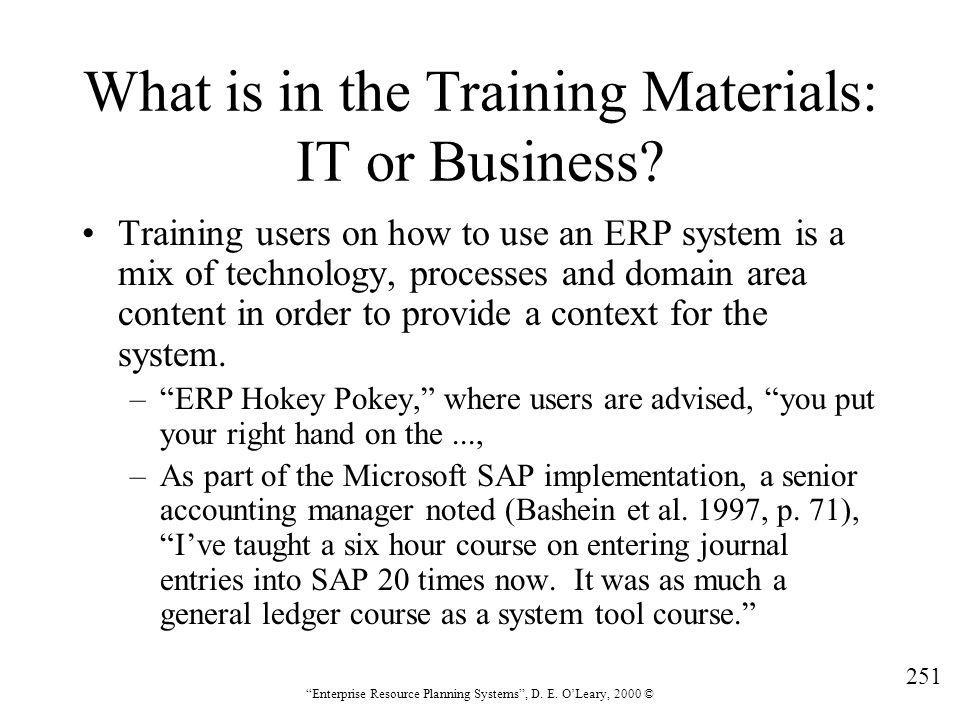 """251 """"Enterprise Resource Planning Systems"""", D. E. O'Leary, 2000 © What is in the Training Materials: IT or Business? Training users on how to use an E"""