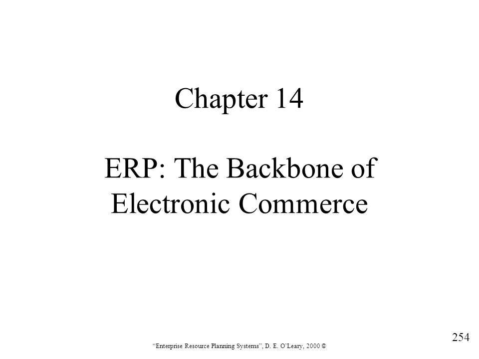 """254 """"Enterprise Resource Planning Systems"""", D. E. O'Leary, 2000 © Chapter 14 ERP: The Backbone of Electronic Commerce"""